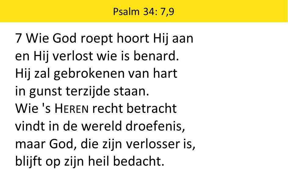 Psalm 34: 7,9 7 Wie God roept hoort Hij aan en Hij verlost wie is benard. Hij zal gebrokenen van hart in gunst terzijde staan. Wie 's H EREN recht bet