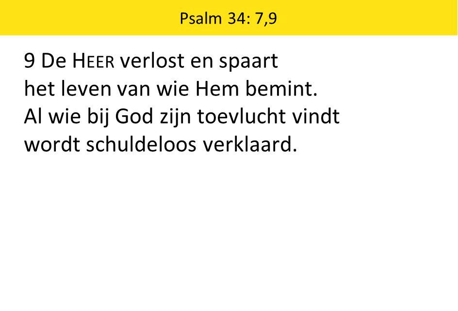 Psalm 34: 7,9 9 De H EER verlost en spaart het leven van wie Hem bemint. Al wie bij God zijn toevlucht vindt wordt schuldeloos verklaard.