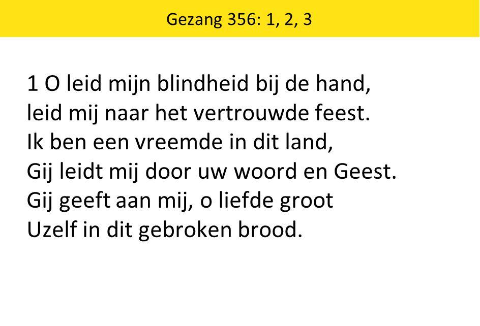 Gezang 356: 1, 2, 3 1 O leid mijn blindheid bij de hand, leid mij naar het vertrouwde feest. Ik ben een vreemde in dit land, Gij leidt mij door uw woo