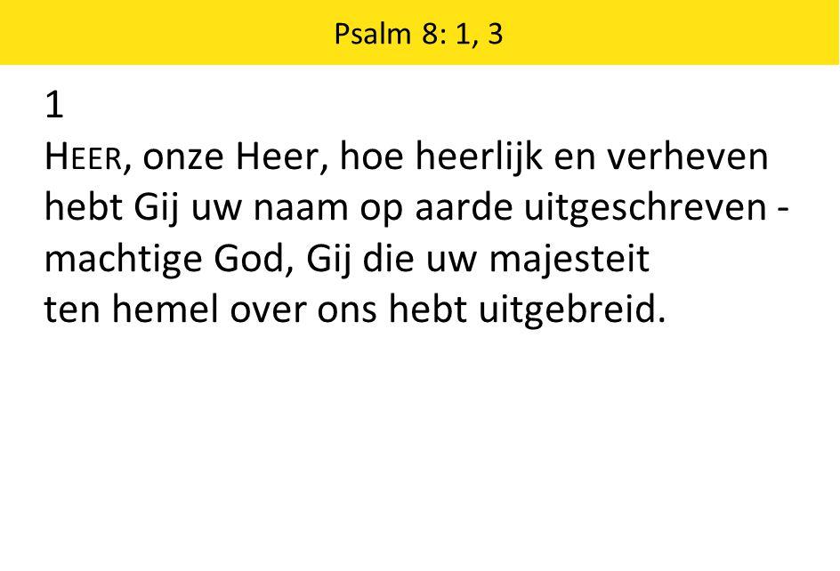 1 H EER, onze Heer, hoe heerlijk en verheven hebt Gij uw naam op aarde uitgeschreven - machtige God, Gij die uw majesteit ten hemel over ons hebt uitg