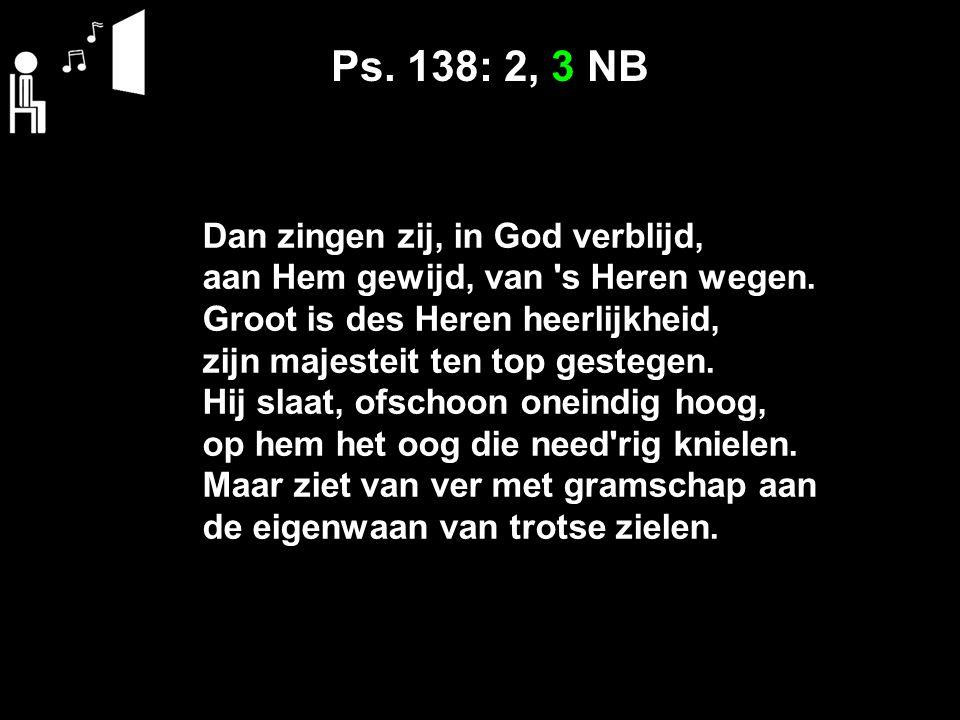Ps. 138: 2, 3 NB Dan zingen zij, in God verblijd, aan Hem gewijd, van 's Heren wegen. Groot is des Heren heerlijkheid, zijn majesteit ten top gestegen