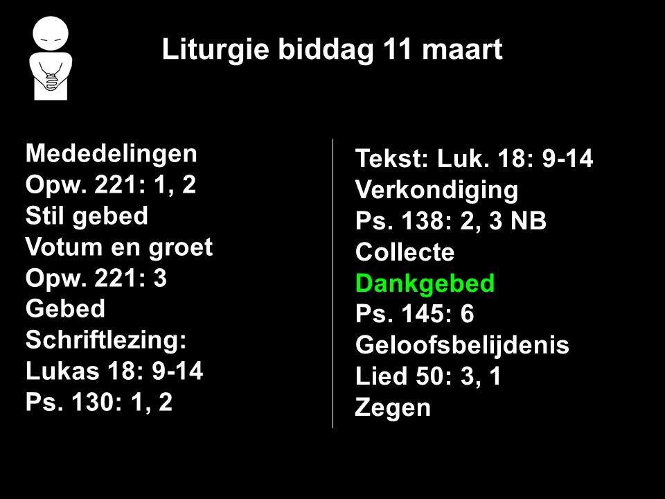 Liturgie biddag 11 maart Mededelingen Opw. 221: 1, 2 Stil gebed Votum en groet Opw. 221: 3 Gebed Schriftlezing: Lukas 18: 9-14 Ps. 130: 1, 2 Tekst: Lu