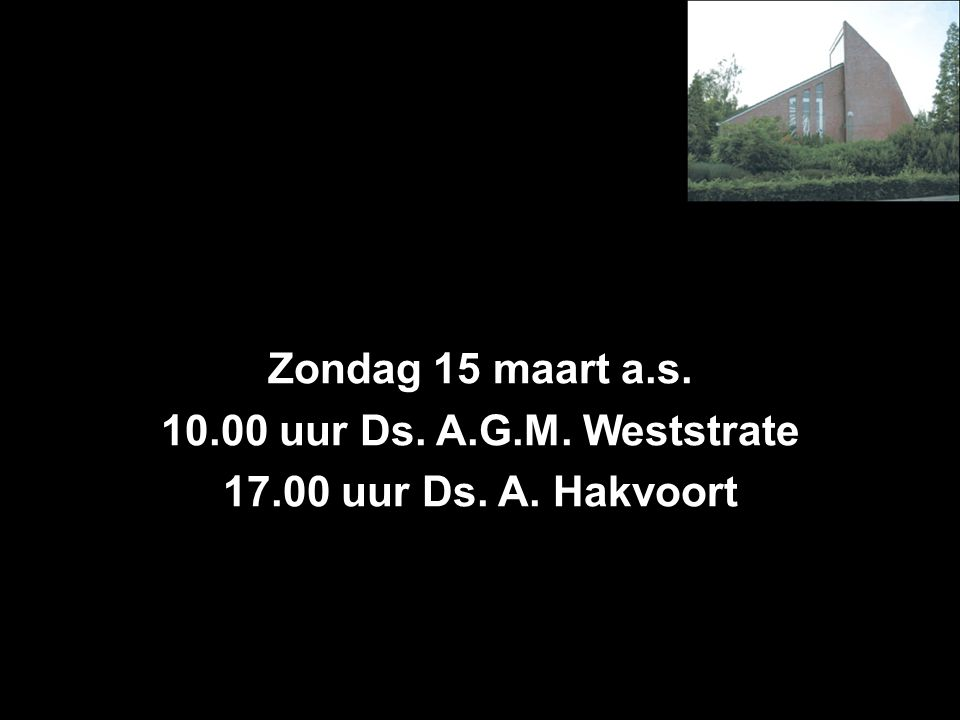 Zondag 15 maart a.s. 10.00 uur Ds. A.G.M. Weststrate 17.00 uur Ds. A. Hakvoort