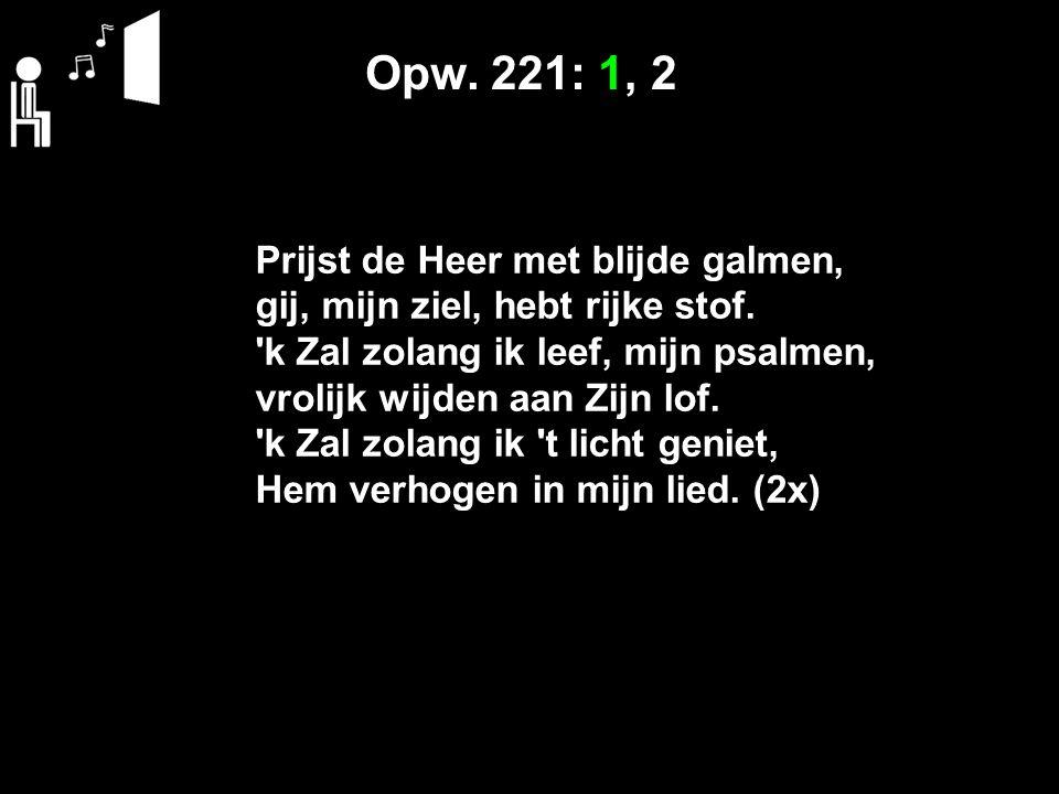 Opw. 221: 1, 2 Prijst de Heer met blijde galmen, gij, mijn ziel, hebt rijke stof. 'k Zal zolang ik leef, mijn psalmen, vrolijk wijden aan Zijn lof. 'k