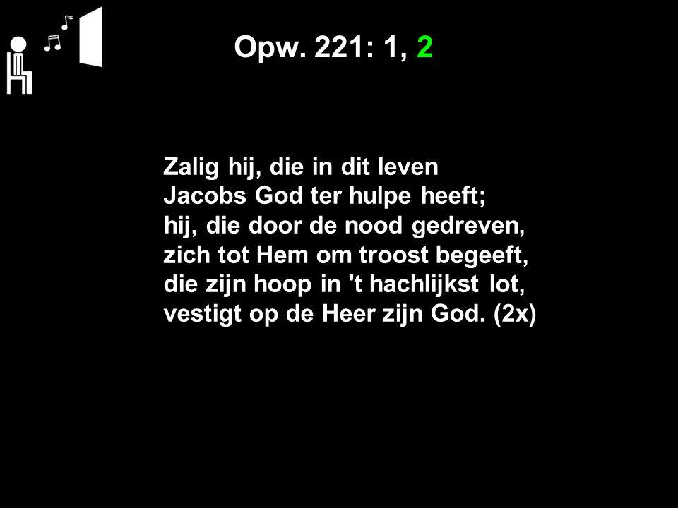 Opw. 221: 1, 2 Zalig hij, die in dit leven Jacobs God ter hulpe heeft; hij, die door de nood gedreven, zich tot Hem om troost begeeft, die zijn hoop i
