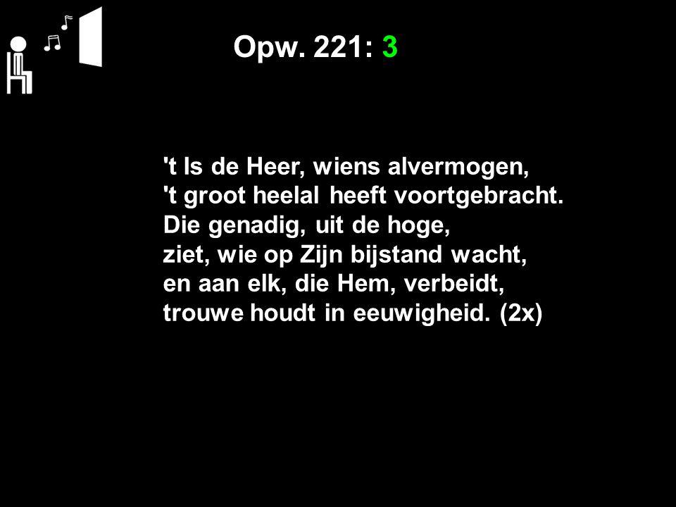 Opw. 221: 3 't Is de Heer, wiens alvermogen, 't groot heelal heeft voortgebracht. Die genadig, uit de hoge, ziet, wie op Zijn bijstand wacht, en aan e