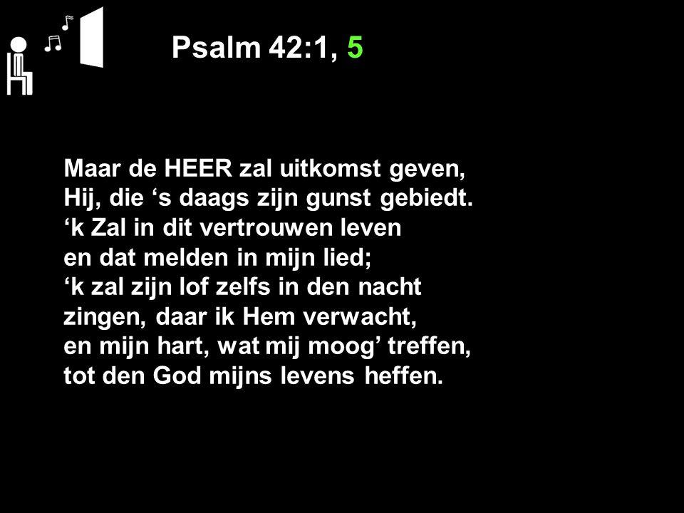Psalm 42:1, 5 Maar de HEER zal uitkomst geven, Hij, die 's daags zijn gunst gebiedt.