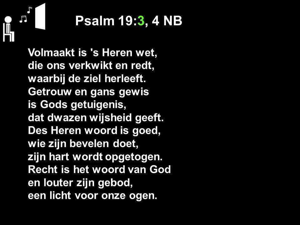 Psalm 19:3, 4 NB Volmaakt is s Heren wet, die ons verkwikt en redt, waarbij de ziel herleeft.