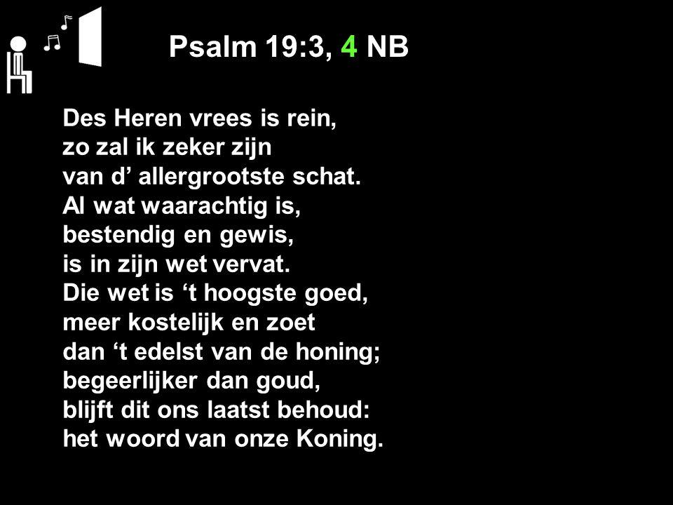 Psalm 19:3, 4 NB Des Heren vrees is rein, zo zal ik zeker zijn van d' allergrootste schat.
