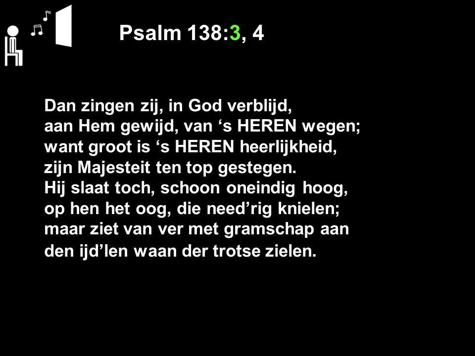 Psalm 138:3, 4 Dan zingen zij, in God verblijd, aan Hem gewijd, van 's HEREN wegen; want groot is 's HEREN heerlijkheid, zijn Majesteit ten top gestegen.