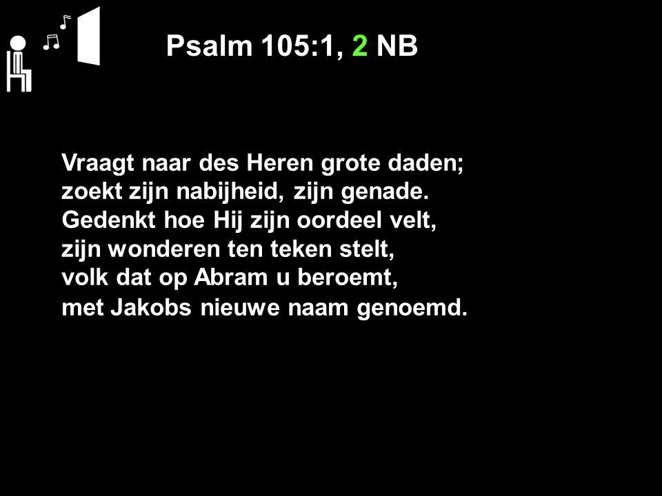Psalm 105:1, 2 NB Vraagt naar des Heren grote daden; zoekt zijn nabijheid, zijn genade.