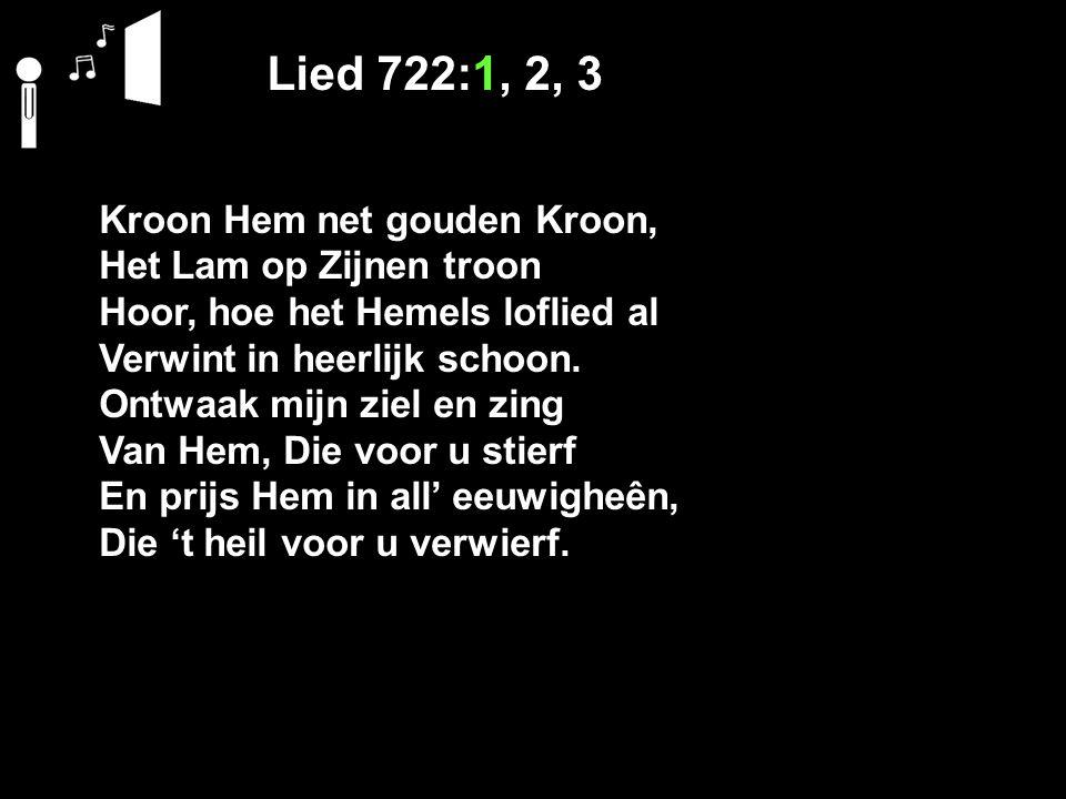 Lied 722:1, 2, 3 Kroon Hem net gouden Kroon, Het Lam op Zijnen troon Hoor, hoe het Hemels loflied al Verwint in heerlijk schoon.