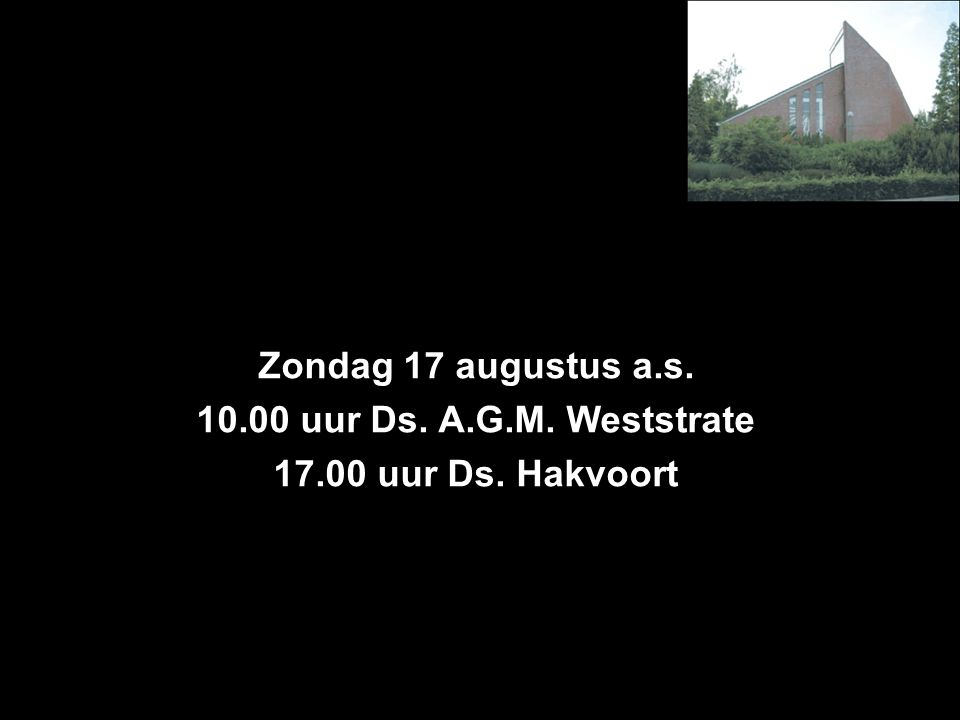 Zondag 17 augustus a.s. 10.00 uur Ds. A.G.M. Weststrate 17.00 uur Ds. Hakvoort