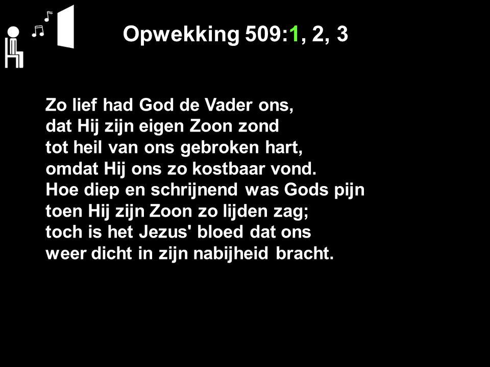 Opwekking 509:1, 2, 3 Zo lief had God de Vader ons, dat Hij zijn eigen Zoon zond tot heil van ons gebroken hart, omdat Hij ons zo kostbaar vond.