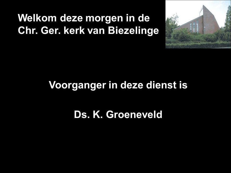Welkom deze morgen in de Chr. Ger. kerk van Biezelinge Voorganger in deze dienst is Ds. K. Groeneveld
