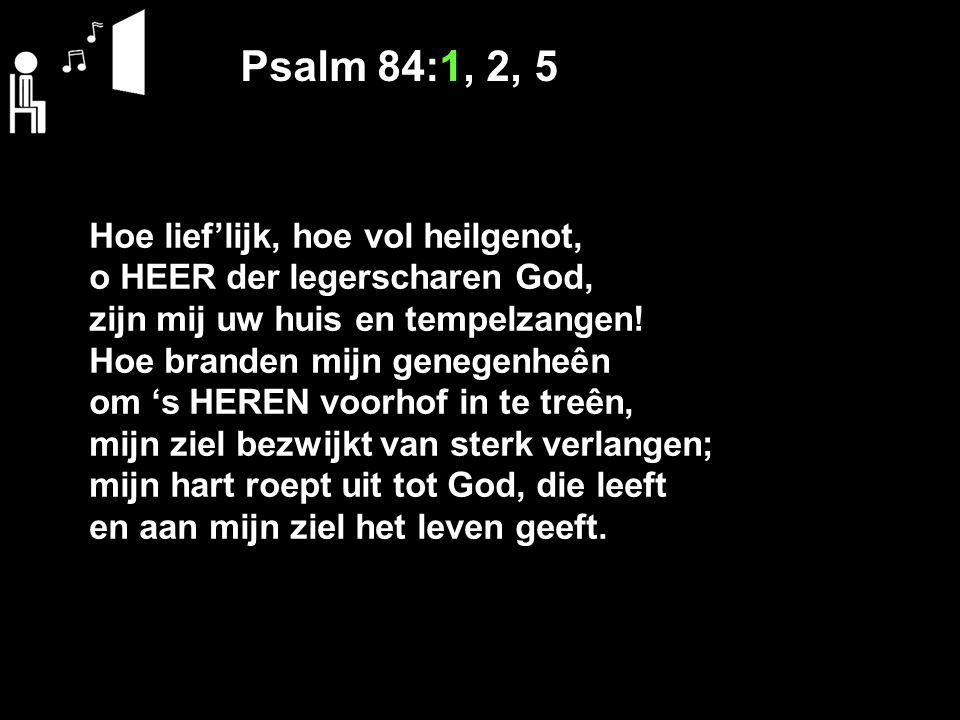 Psalm 84:1, 2, 5 Hoe lief'lijk, hoe vol heilgenot, o HEER der legerscharen God, zijn mij uw huis en tempelzangen! Hoe branden mijn genegenheên om 's H