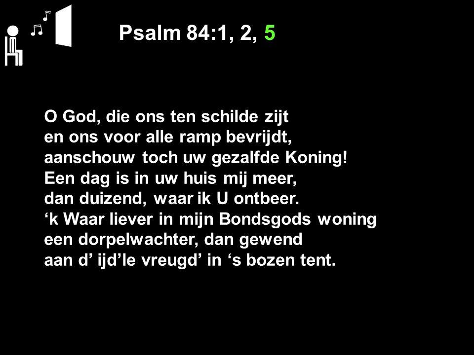 Psalm 84:1, 2, 5 O God, die ons ten schilde zijt en ons voor alle ramp bevrijdt, aanschouw toch uw gezalfde Koning! Een dag is in uw huis mij meer, da