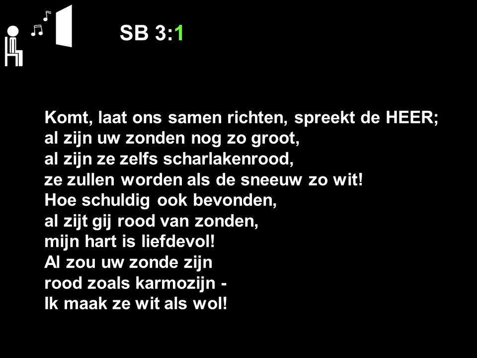 SB 3:1 Komt, laat ons samen richten, spreekt de HEER; al zijn uw zonden nog zo groot, al zijn ze zelfs scharlakenrood, ze zullen worden als de sneeuw