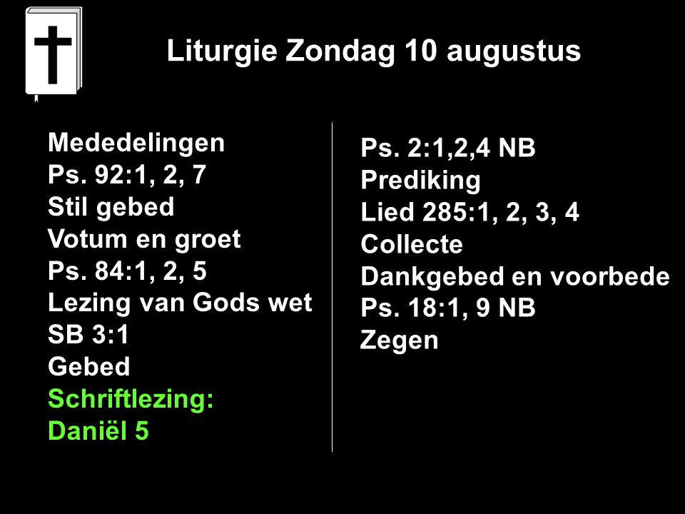 Liturgie Zondag 10 augustus Mededelingen Ps. 92:1, 2, 7 Stil gebed Votum en groet Ps. 84:1, 2, 5 Lezing van Gods wet SB 3:1 Gebed Schriftlezing: Danië