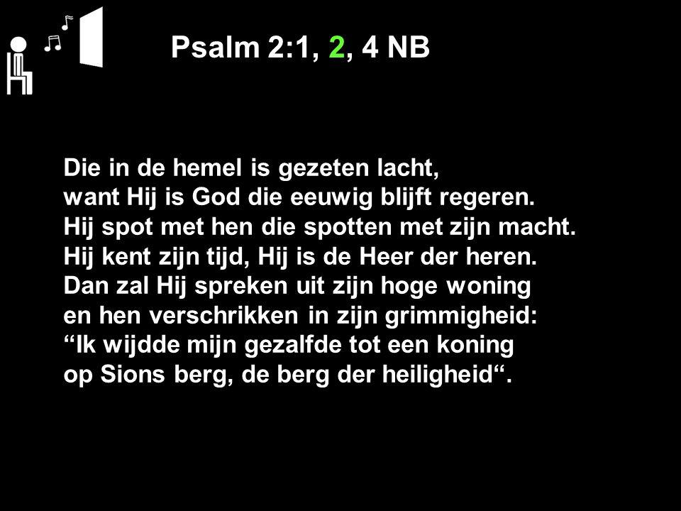 Psalm 2:1, 2, 4 NB Die in de hemel is gezeten lacht, want Hij is God die eeuwig blijft regeren. Hij spot met hen die spotten met zijn macht. Hij kent