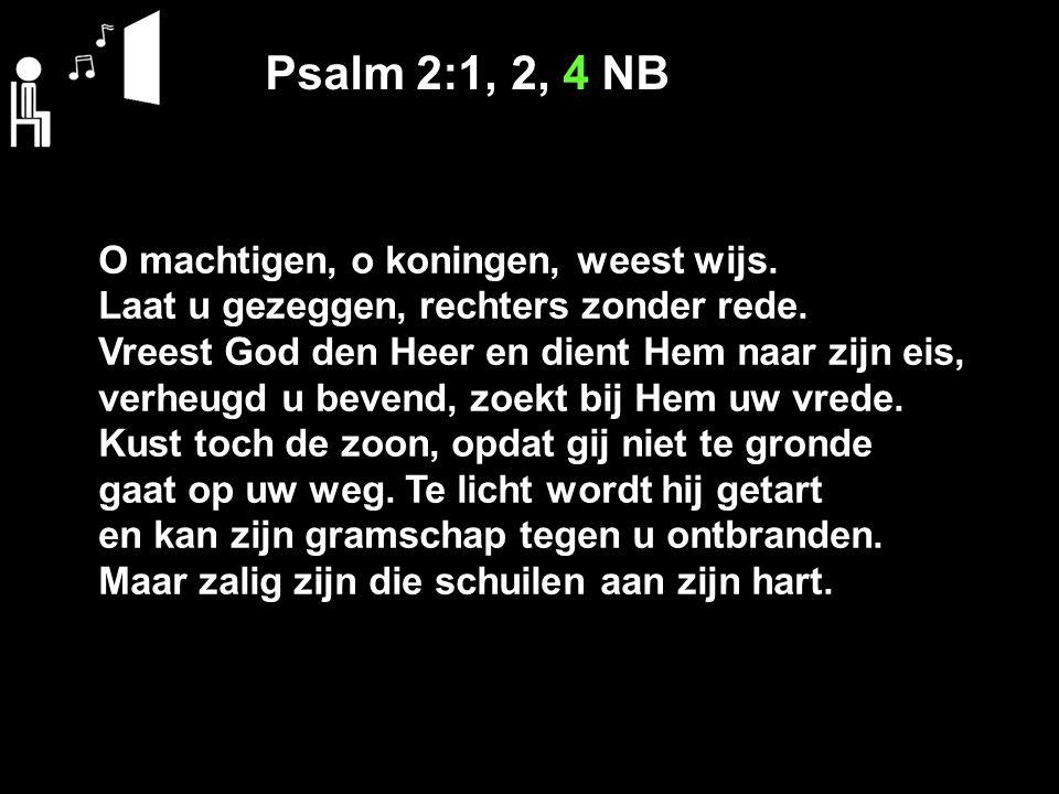 Psalm 2:1, 2, 4 NB O machtigen, o koningen, weest wijs. Laat u gezeggen, rechters zonder rede. Vreest God den Heer en dient Hem naar zijn eis, verheug