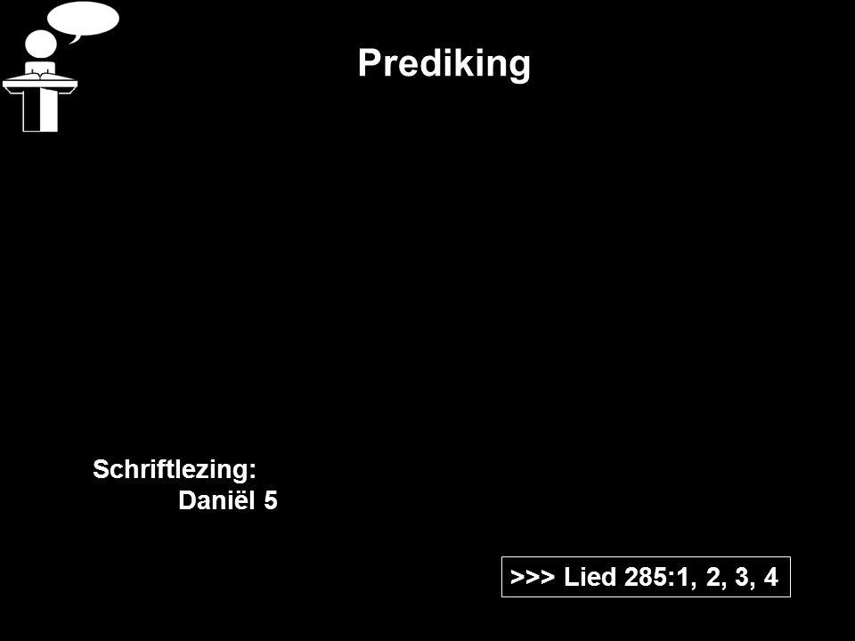Prediking >>> Lied 285:1, 2, 3, 4 Schriftlezing: Daniël 5