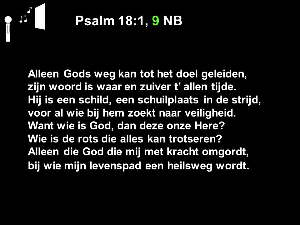 Psalm 18:1, 9 NB Alleen Gods weg kan tot het doel geleiden, zijn woord is waar en zuiver t' allen tijde. Hij is een schild, een schuilplaats in de str
