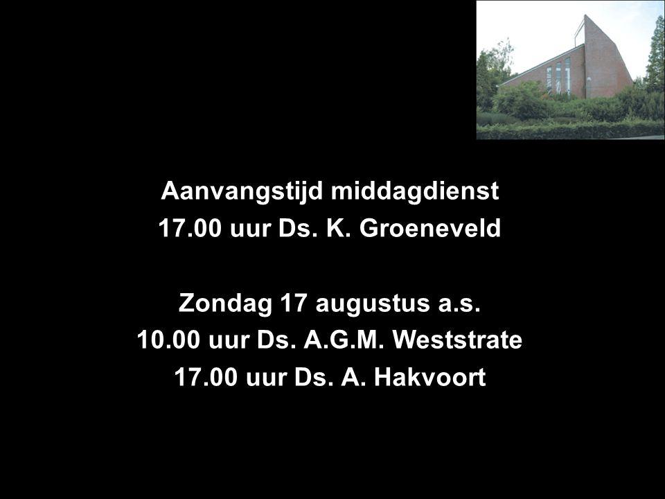 Aanvangstijd middagdienst 17.00 uur Ds. K. Groeneveld Zondag 17 augustus a.s. 10.00 uur Ds. A.G.M. Weststrate 17.00 uur Ds. A. Hakvoort