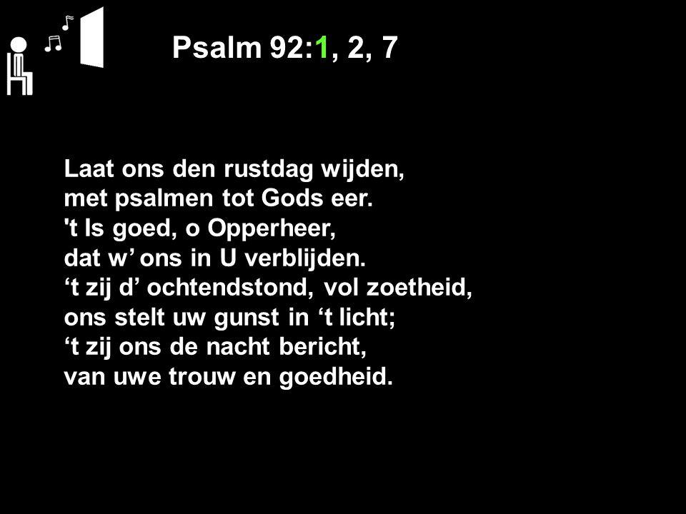 Psalm 92:1, 2, 7 Laat ons den rustdag wijden, met psalmen tot Gods eer. 't Is goed, o Opperheer, dat w' ons in U verblijden. 't zij d' ochtendstond, v