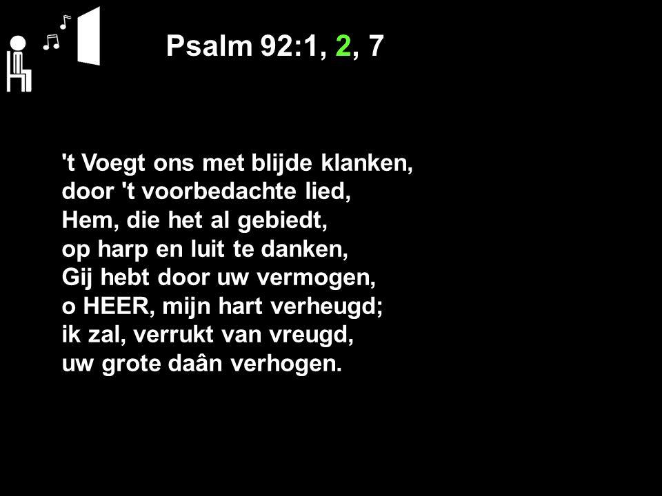 Psalm 92:1, 2, 7 't Voegt ons met blijde klanken, door 't voorbedachte lied, Hem, die het al gebiedt, op harp en luit te danken, Gij hebt door uw verm