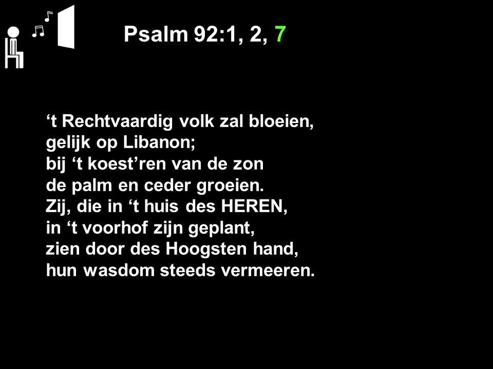 Psalm 92:1, 2, 7 't Rechtvaardig volk zal bloeien, gelijk op Libanon; bij 't koest'ren van de zon de palm en ceder groeien. Zij, die in 't huis des HE