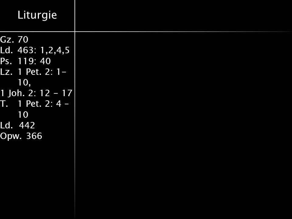 Liturgie Gz.70 Ld.463: 1,2,4,5 Ps.119: 40 Lz.1 Pet. 2: 1- 10, 1 Joh. 2: 12 - 17 T.1 Pet. 2: 4 – 10 Ld. 442 Opw.366