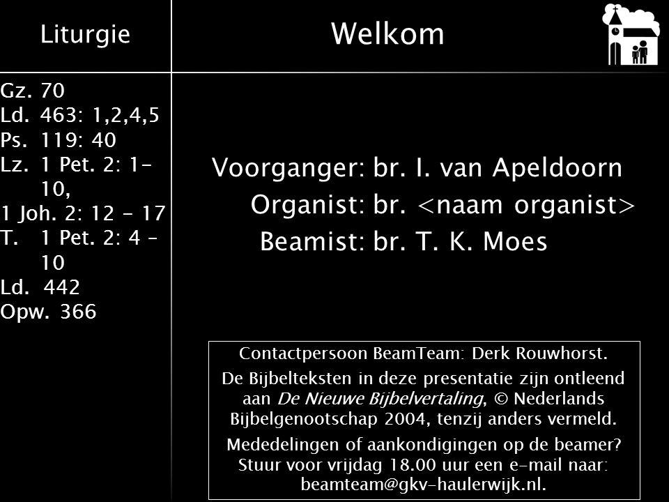 Liturgie Gz.70 Ld.463: 1,2,4,5 Ps.119: 40 Lz.1 Pet. 2: 1- 10, 1 Joh. 2: 12 - 17 T.1 Pet. 2: 4 – 10 Ld. 442 Opw.366 Voorganger:br. I. van Apeldoorn Org