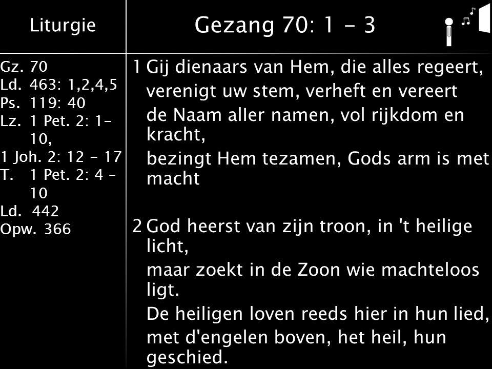 Liturgie Gz.70 Ld.463: 1,2,4,5 Ps.119: 40 Lz.1 Pet. 2: 1- 10, 1 Joh. 2: 12 - 17 T.1 Pet. 2: 4 – 10 Ld. 442 Opw.366 1Gij dienaars van Hem, die alles re