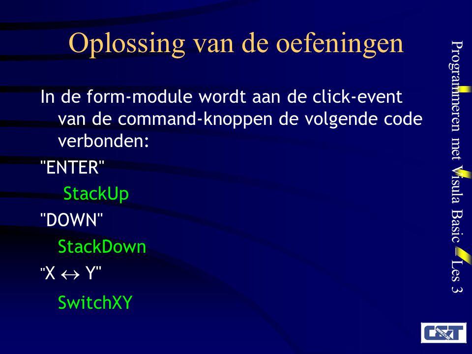 Programmeren met Visula Basic – Les 3 Oplossing van de oefeningen In de form-module wordt aan de click-event van de command-knoppen de volgende code verbonden: ENTER StackUp DOWN StackDown X  Y SwitchXY