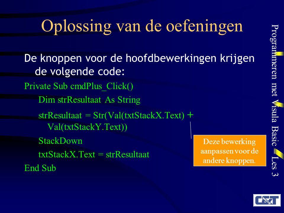 Programmeren met Visula Basic – Les 3 Oplossing van de oefeningen De knoppen voor de hoofdbewerkingen krijgen de volgende code: Private Sub cmdPlus_Click() Dim strResultaat As String strResultaat = Str(Val(txtStackX.Text) + Val(txtStackY.Text)) StackDown txtStackX.Text = strResultaat End Sub Deze bewerking aanpassen voor de andere knoppen.