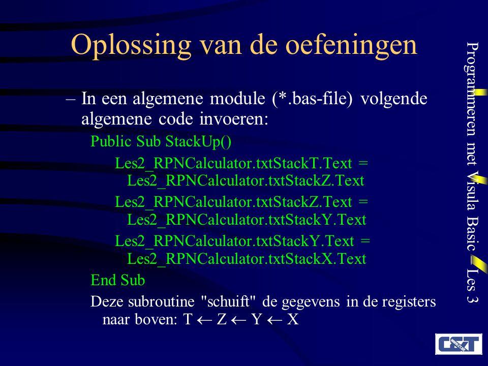 Programmeren met Visula Basic – Les 3 Oplossing van de oefeningen –In een algemene module (*.bas-file) volgende algemene code invoeren: Public Sub StackUp() Les2_RPNCalculator.txtStackT.Text = Les2_RPNCalculator.txtStackZ.Text Les2_RPNCalculator.txtStackZ.Text = Les2_RPNCalculator.txtStackY.Text Les2_RPNCalculator.txtStackY.Text = Les2_RPNCalculator.txtStackX.Text End Sub Deze subroutine schuift de gegevens in de registers naar boven: T  Z  Y  X