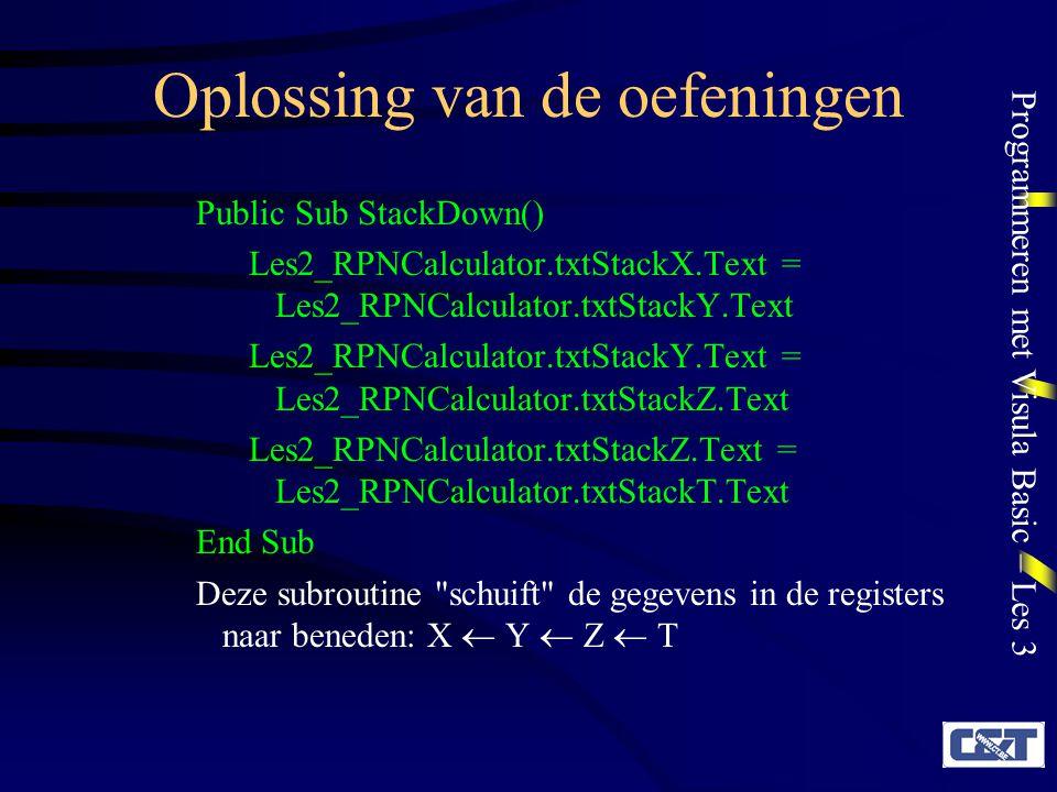 Programmeren met Visula Basic – Les 3 Oplossing van de oefeningen Public Sub SwitchXY() Dim strTemp As String strTemp = Les2_RPNCalculator.txtStackX.Text Les2_RPNCalculator.txtStackX.Text = Les2_RPNCalculator.txtStackY.Text Les2_RPNCalculator.txtStackY.Text = strTemp End Sub Deze subroutine verwisselt de gegevens in de X en Y registers: X  Y Opgelet: er wordt hierbij een hulpvariabele (strTemp) gebruikt!