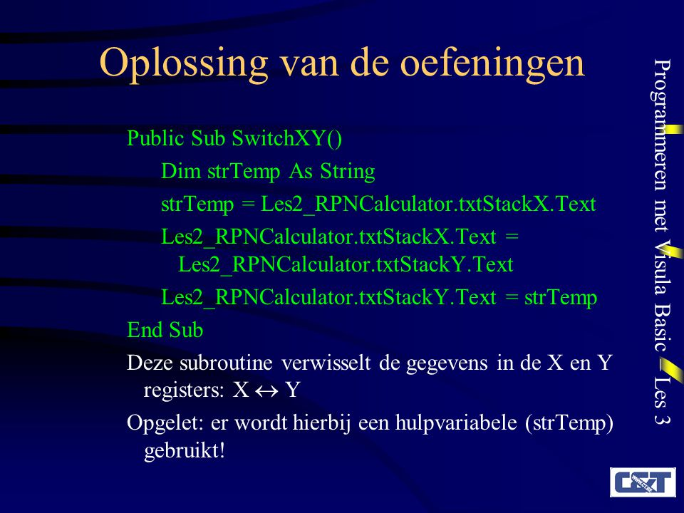 Programmeren met Visula Basic – Les 3 Oplossing van de oefeningen Public Sub SwitchXY() Dim strTemp As String strTemp = Les2_RPNCalculator.txtStackX.Text Les2_RPNCalculator.txtStackX.Text = Les2_RPNCalculator.txtStackY.Text Les2_RPNCalculator.txtStackY.Text = strTemp End Sub Deze subroutine verwisselt de gegevens in de X en Y registers: X  Y Opgelet: er wordt hierbij een hulpvariabele (strTemp) gebruikt!