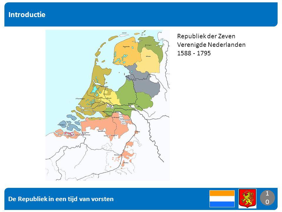 De Republiek in een tijd van vorsten 10 Introductie 10 Republiek der Zeven Verenigde Nederlanden 1588 - 1795