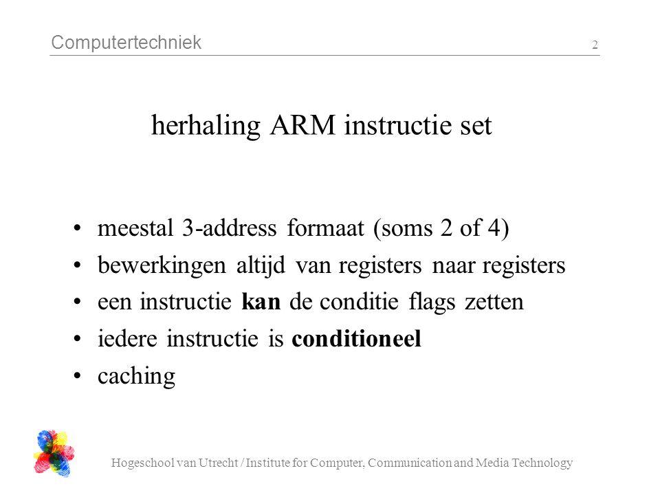 Computertechniek Hogeschool van Utrecht / Institute for Computer, Communication and Media Technology 3 assembler instructie formaat : rekenen ADD R0, R1, R2 ADD R0, R1, #1 ADD R0, R1, R2, LSL R3 ADD R0, R1, R2, LSR #2 ADDS R0, R1, R2 ADDNE R0, R1, R2 ADDNES R0, R1, R2