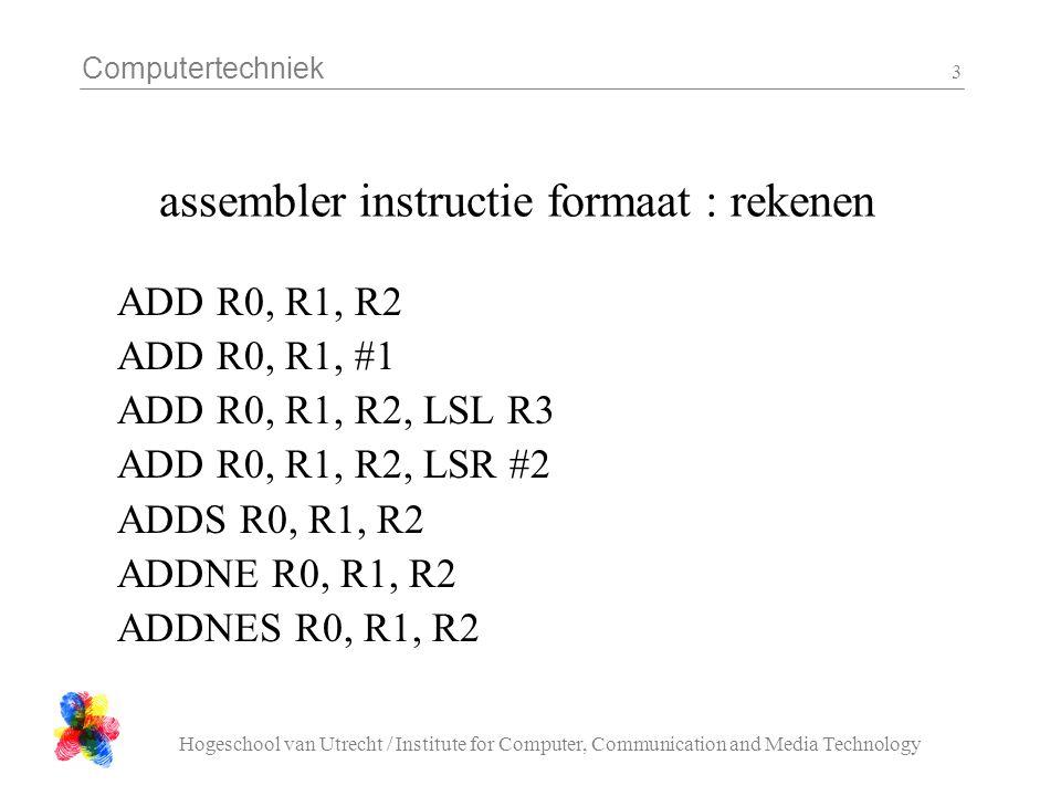 Computertechniek Hogeschool van Utrecht / Institute for Computer, Communication and Media Technology 4 assembler instructie formaat : vergelijken en verplaatsen CMP R2, R3 CMP R2, #2 CMP R2, R3, LSL R4 CMP R2, R3, LSL #2 CMPE R2, R3 MOV R1, R2 MOV R1, #2 MVN R1, R2
