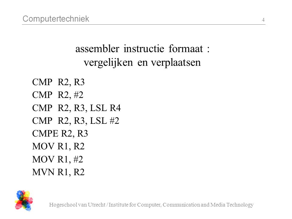 Computertechniek Hogeschool van Utrecht / Institute for Computer, Communication and Media Technology 4 assembler instructie formaat : vergelijken en verplaatsen CMP R2, R3 CMP R2, #2 CMP R2, R3, LSL R4 CMP R2, R3, LSL #2 CMPE R2, R3 MOV R1, R2 MOV R1, #2 MVN R1, R2