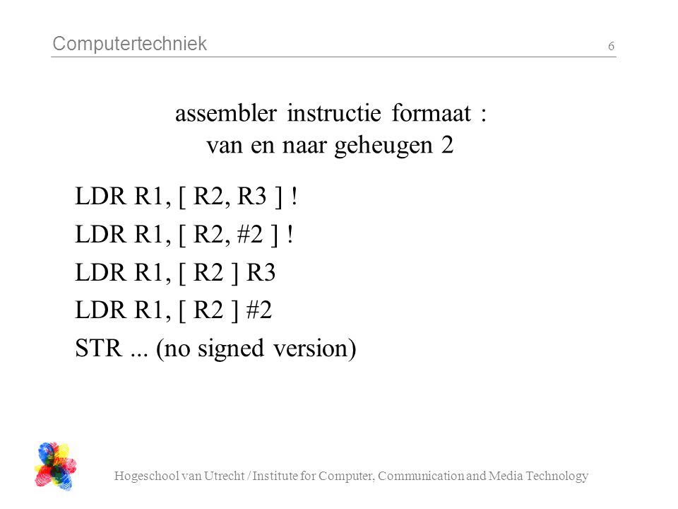 Computertechniek Hogeschool van Utrecht / Institute for Computer, Communication and Media Technology 7 Assembly statements Label: Symbol (optional) OpcodeExpression (s) @ Comment Operation, pseudo operation or directive Operand, symbol CR One line (record)