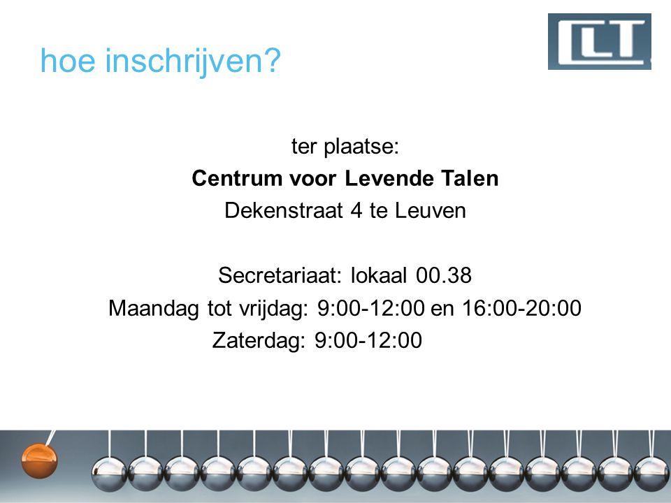 hoe inschrijven? ter plaatse: Centrum voor Levende Talen Dekenstraat 4 te Leuven Secretariaat: lokaal 00.38 Maandag tot vrijdag: 9:00-12:00 en 16:00-2