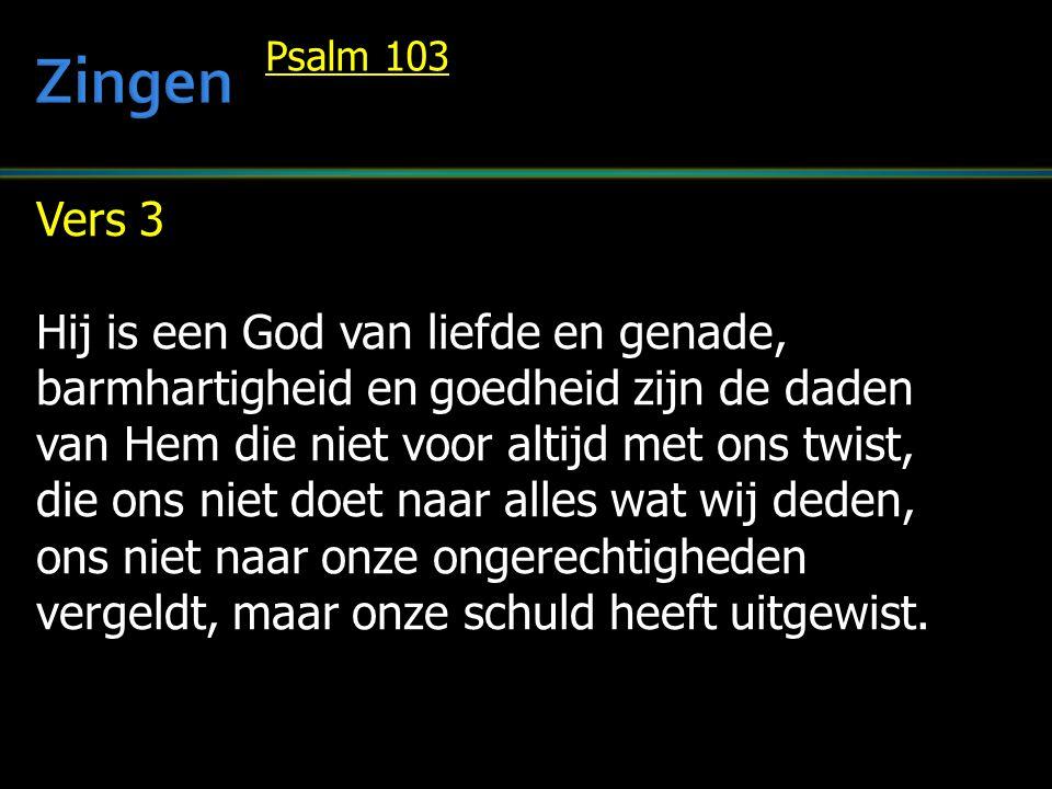 Vers 3 Hij is een God van liefde en genade, barmhartigheid en goedheid zijn de daden van Hem die niet voor altijd met ons twist, die ons niet doet naar alles wat wij deden, ons niet naar onze ongerechtigheden vergeldt, maar onze schuld heeft uitgewist.