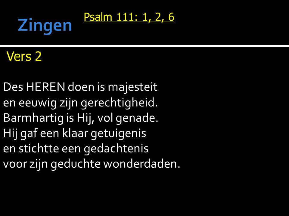 Psalm 111: 1, 2, 6 Vers 2 Des HEREN doen is majesteit en eeuwig zijn gerechtigheid.