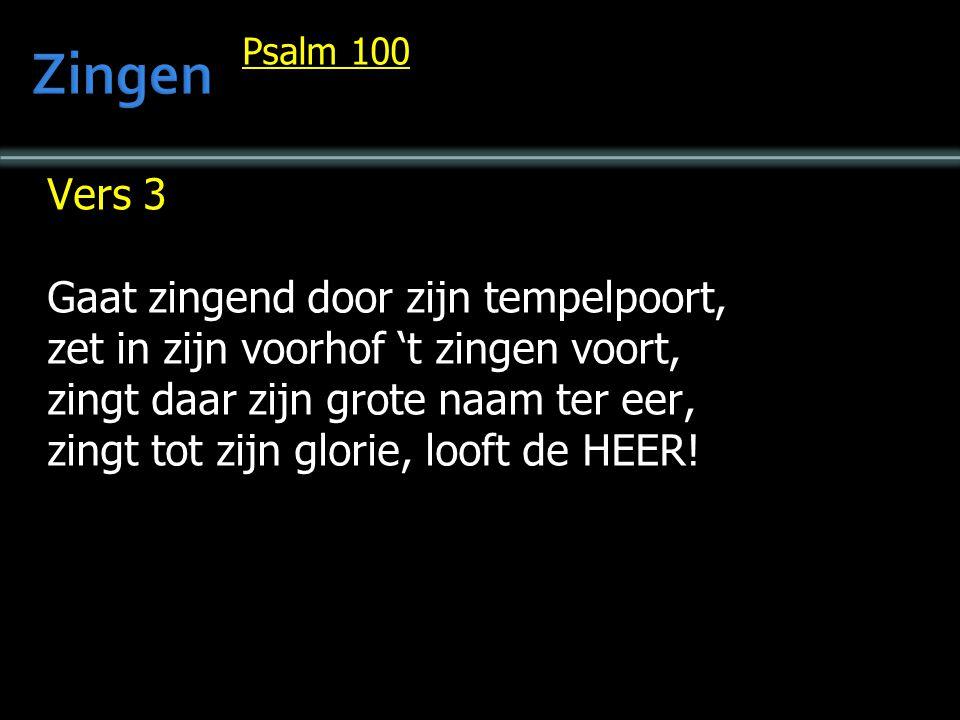 Psalm 100 Vers 3 Gaat zingend door zijn tempelpoort, zet in zijn voorhof 't zingen voort, zingt daar zijn grote naam ter eer, zingt tot zijn glorie, looft de HEER!