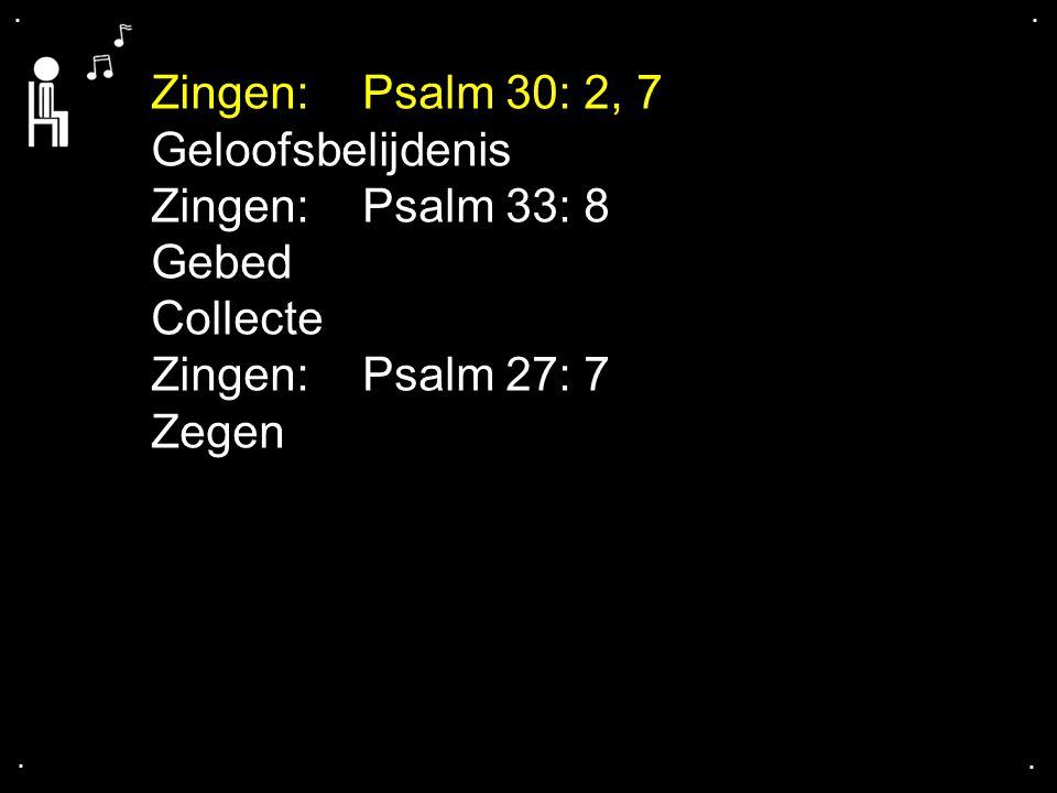 .... Zingen:Psalm 30: 2, 7 Geloofsbelijdenis Zingen:Psalm 33: 8 Gebed Collecte Zingen:Psalm 27: 7 Zegen