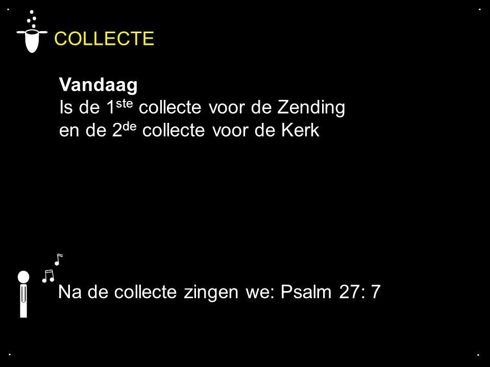 .... COLLECTE Vandaag Is de 1 ste collecte voor de Zending en de 2 de collecte voor de Kerk Na de collecte zingen we: Psalm 27: 7